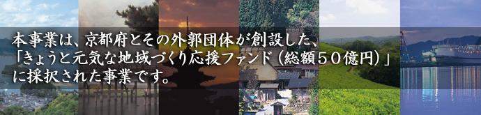 本事業は、京都府とその外郭団体が創設した、「きょうと元気な地域づくり応援ファンド(総額50億円)」に採択された事業です。
